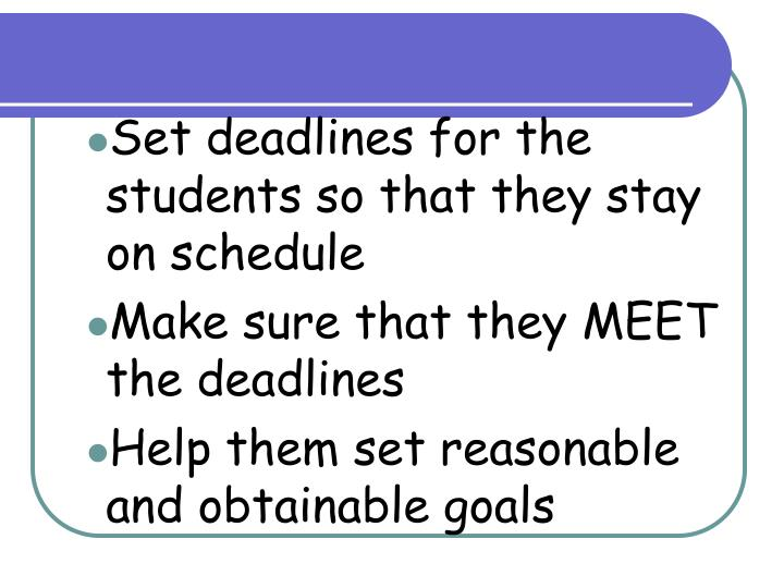 Set deadlines for the students so that they stay on schedule