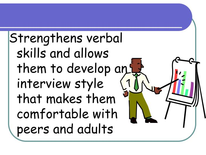 Strengthens verbal skills and allows them to develop an interview style that makes them comfortable with peers and adults