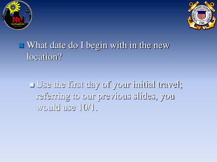 What date do I begin with in the new location?