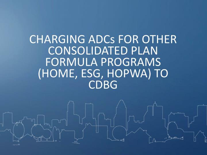 CHARGING ADCs FOR OTHER CONSOLIDATED PLAN FORMULA PROGRAMS (HOME, ESG, HOPWA) TO CDBG