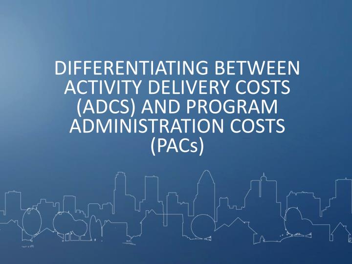 DIFFERENTIATING BETWEEN ACTIVITY DELIVERY COSTS (ADCS) AND PROGRAM ADMINISTRATION COSTS (PACs)