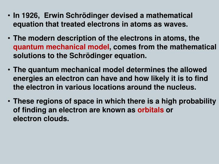 In 1926,  Erwin Schrödinger devised a mathematical equation that treated electrons in atoms as waves.