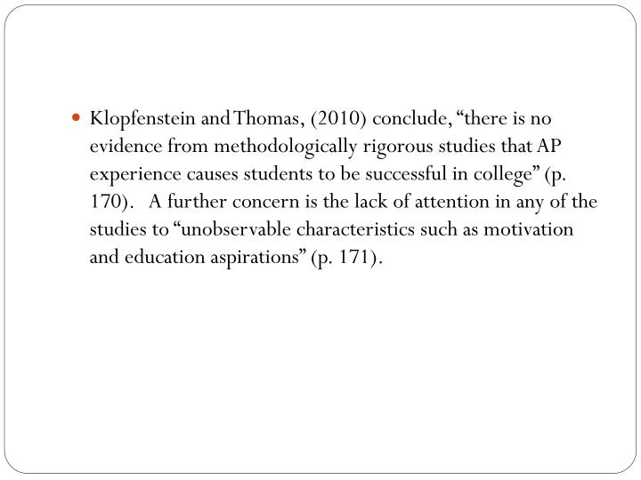 "Klopfenstein and Thomas, (2010) conclude, ""there is no evidence from methodologically rigorous studies that AP experience causes students to be successful in college"" (p. 170).   A further concern is the lack of attention in any of the studies to ""unobservable characteristics such as motivation and education aspirations"" (p. 171)."