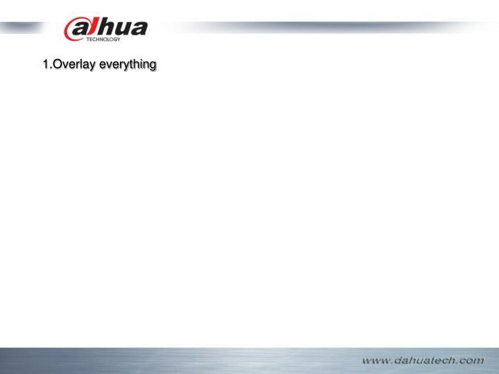 1.Overlay everything