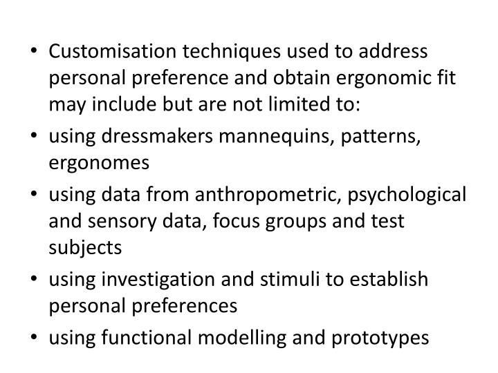 Customisation techniques used to address personal preference and obtain ergonomic fit may include but are not limited to: