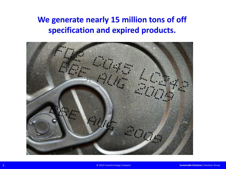We generate nearly 15 million tons of off specification and expired products.