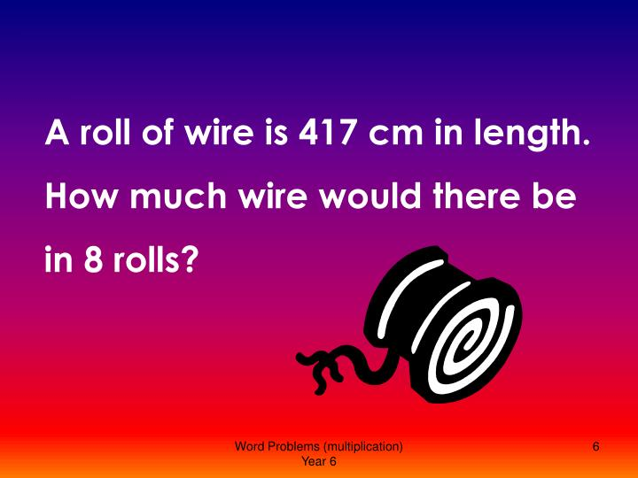 A roll of wire is 417 cm in length. How much wire would there be in 8 rolls?