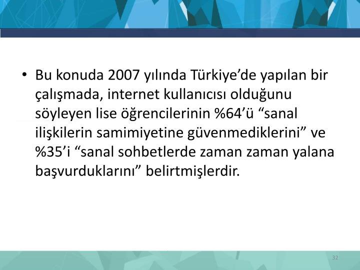 """Bu konuda 2007 yılında Türkiye'de yapılan bir çalışmada, internet kullanıcısı olduğunu söyleyen lise öğrencilerinin %64'ü """"sanal ilişkilerin samimiyetine güvenmediklerini"""" ve %35'i """"sanal sohbetlerde zaman zaman yalana başvurduklarını"""" belirtmişlerdir."""