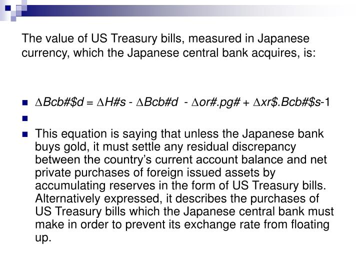 The value of US Treasury bills, measured in Japanese currency, which the Japanese central bank acquires, is: