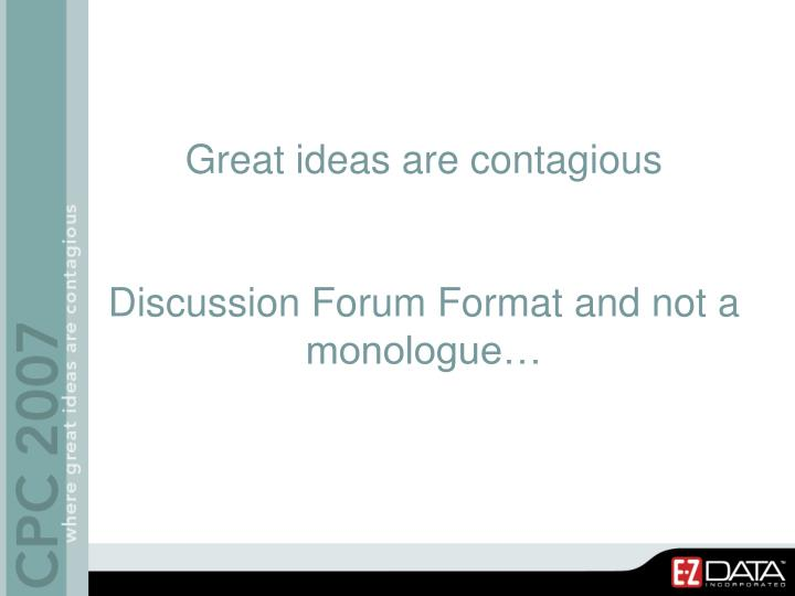 Great ideas are contagious discussion forum format and not a monologue