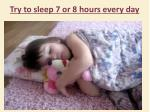try to sleep 7 or 8 hours every day