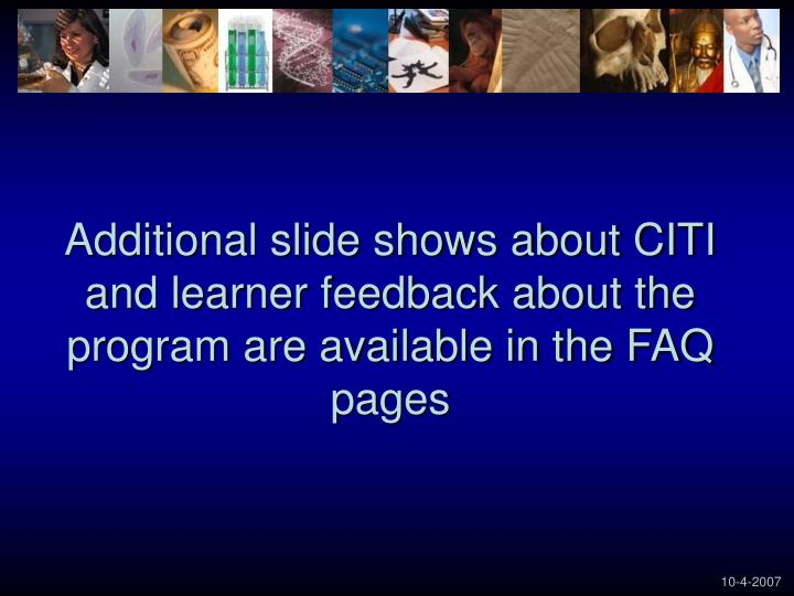 Additional slide shows about CITI and learner feedback about the program are available in the FAQ pages