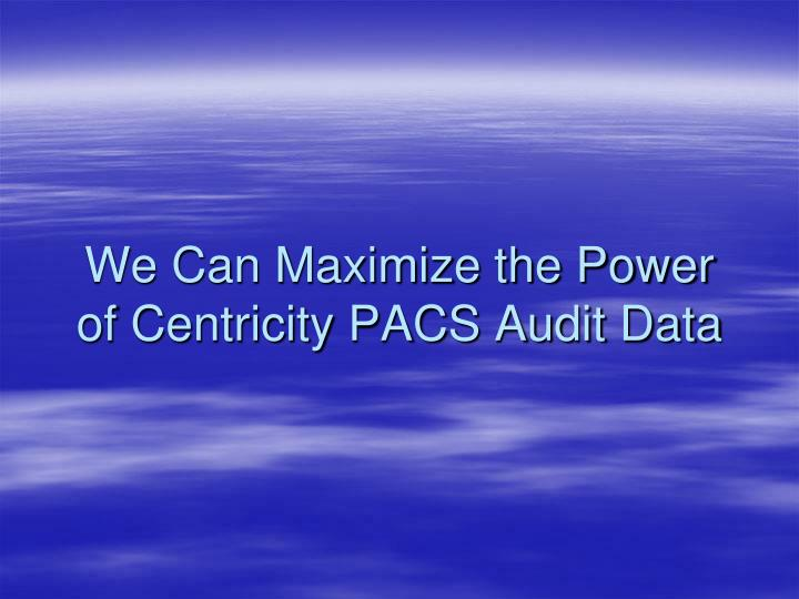We Can Maximize the Power of Centricity PACS Audit Data