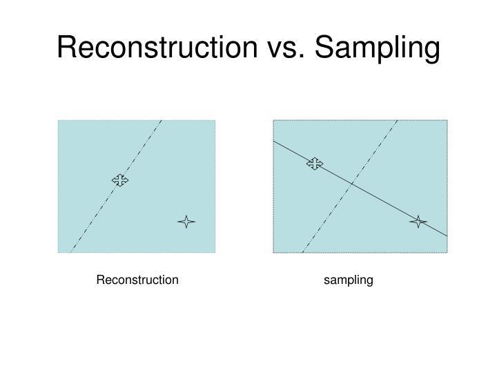 Reconstruction vs. Sampling