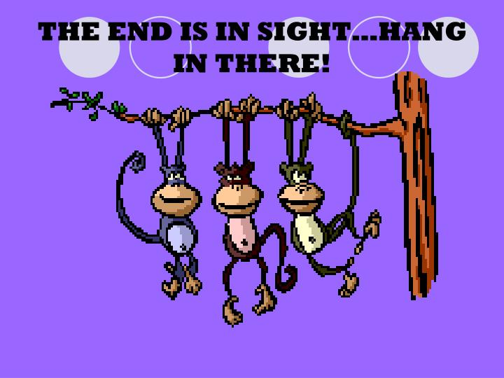 THE END IS IN SIGHT…HANG IN THERE!
