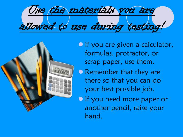 Use the materials you are allowed to use during testing