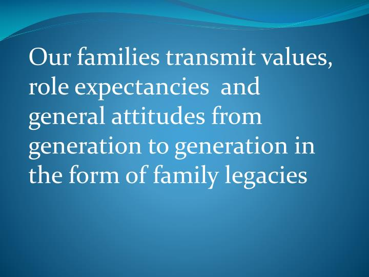Our families transmit values, role expectancies  and general attitudes from generation to generation in the form of family legacies
