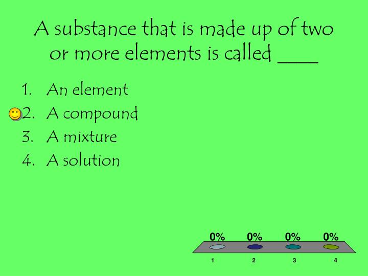 A substance that is made up of two or more elements is called ____