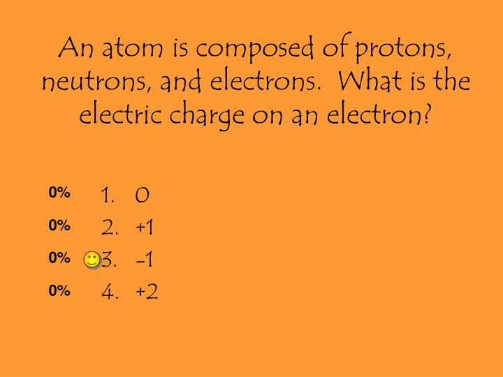 An atom is composed of protons, neutrons, and electrons.  What is the electric charge on an electron?