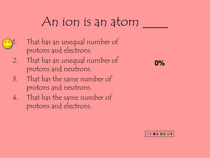 An ion is an atom ____