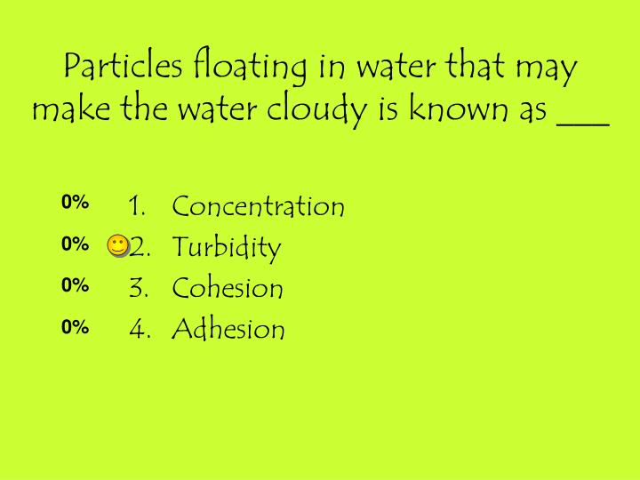 Particles floating in water that may make the water cloudy is known as ___