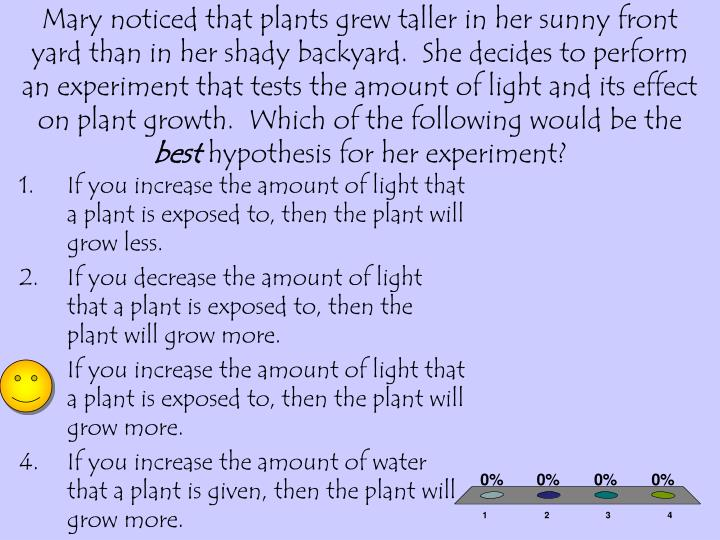 Mary noticed that plants grew taller in her sunny front yard than in her shady backyard.  She decides to perform an experiment that tests the amount of light and its effect on plant growth.  Which of the following would be the