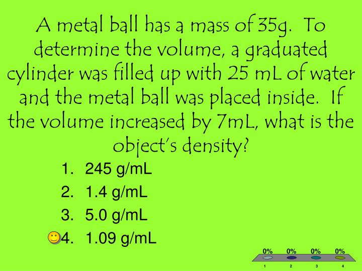 A metal ball has a mass of 35g.  To determine the volume, a graduated cylinder was filled up with 25 mL of water and the metal ball was placed inside.  If the volume increased by 7mL, what is the object's density?