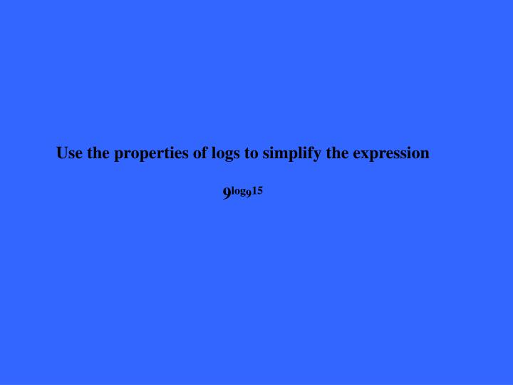 Use the properties of logs to simplify the expression