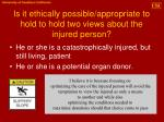 is it ethically possible appropriate to hold to hold two views about the injured person