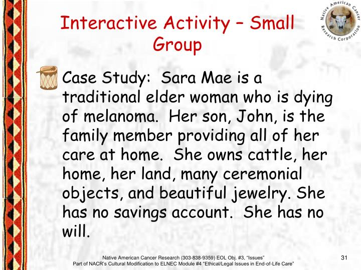 Case Study:  Sara Mae is a traditional elder woman who is dying of melanoma.  Her son, John, is the family member providing all of her care at home.  She owns cattle, her home, her land, many ceremonial objects, and beautiful jewelry. She has no savings account.  She has no will.
