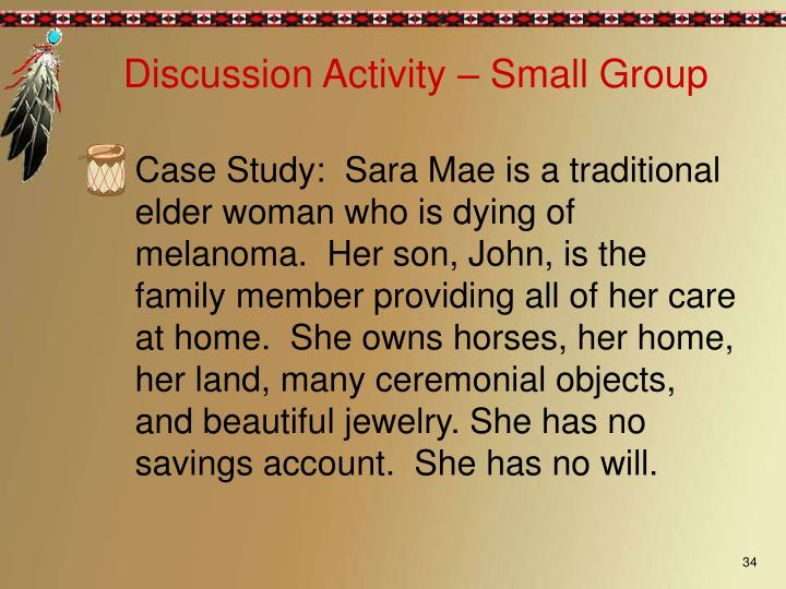 Case Study:  Sara Mae is a traditional elder woman who is dying of melanoma.  Her son, John, is the family member providing all of her care at home.  She owns horses, her home, her land, many ceremonial objects, and beautiful jewelry. She has no savings account.  She has no will.