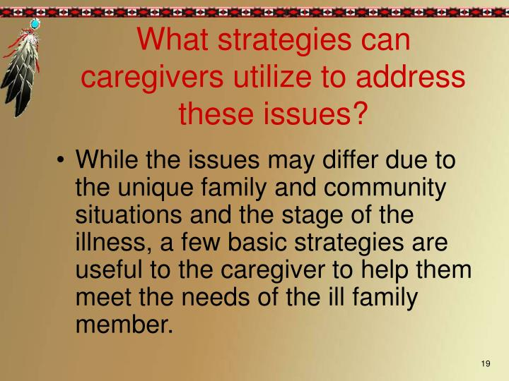 While the issues may differ due to the unique family and community situations and the stage of the illness, a few basic strategies are useful to the caregiver to help them meet the needs of the ill family member.