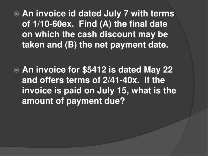An invoice id dated July 7 with terms of 1/10-60ex.  Find (A) the final date on which the cash discount may be taken and (B) the net payment date.