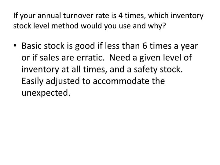 If your annual turnover rate is 4 times which inventory stock level method would you use and why