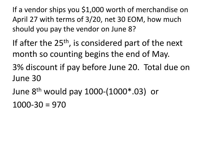 If a vendor ships you $1,000 worth of merchandise on April 27 with terms of 3/20, net 30 EOM, how much should you pay the vendor on June 8?