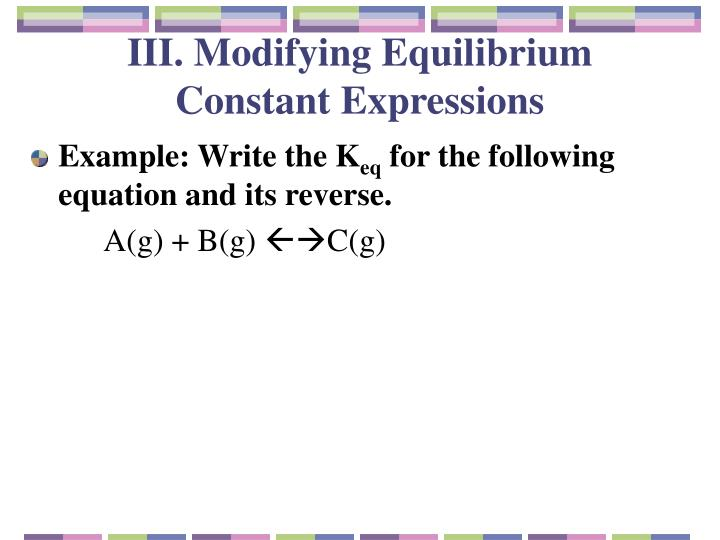 III. Modifying Equilibrium Constant Expressions