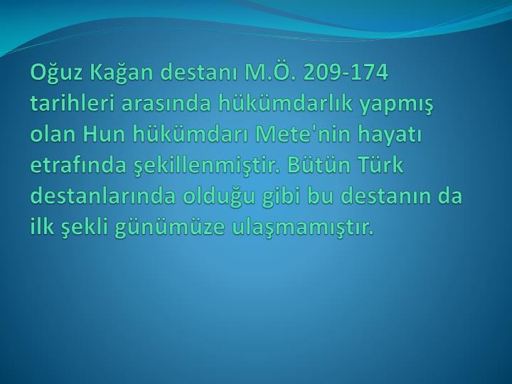 Oğuz Kağan destanı M.Ö. 209-174 tarihleri arasında hükümdarlık yapmış olan Hun hükümdarı Mete'nin hayatı etrafında şekillenmiştir. Bütün Türk destanlarında olduğu gibi bu destanın da ilk şekli günümüze ulaşmamıştır.