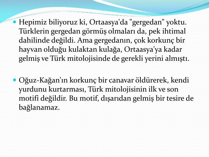 """Hepimiz biliyoruz ki, Ortaasya'da """"gergedan"""" yoktu. Türklerin gergedan görmüş olmaları da, pek ihtimal dahilinde değildi. Ama gergedanın, çok korkunç bir hayvan olduğu kulaktan kulağa, Ortaasya'ya kadar gelmiş ve Türk mitolojisinde de gerekli yerini almıştı."""