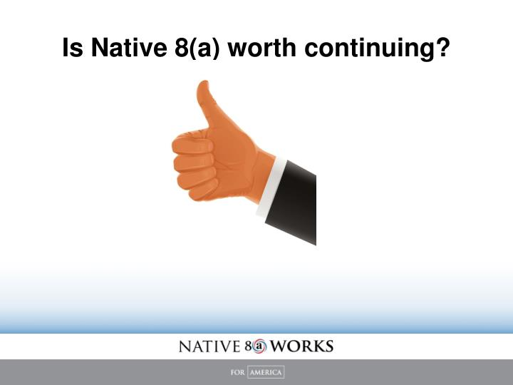 Is Native 8(a) worth continuing?