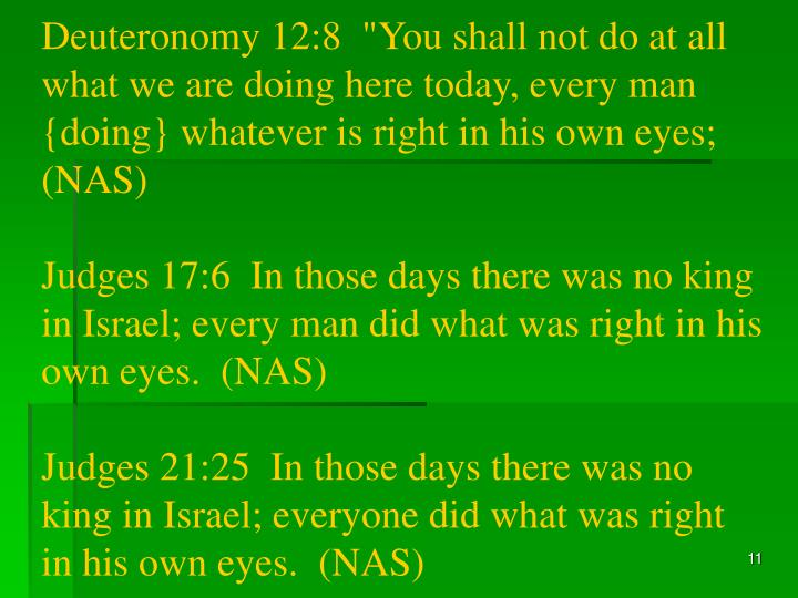 """Deuteronomy 12:8  """"You shall not do at all what we are doing here today, every man {doing} whatever is right in his own eyes;  (NAS)"""