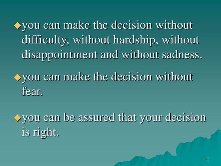 you can make the decision without difficulty, without hardship, without disappointment and without sadness.