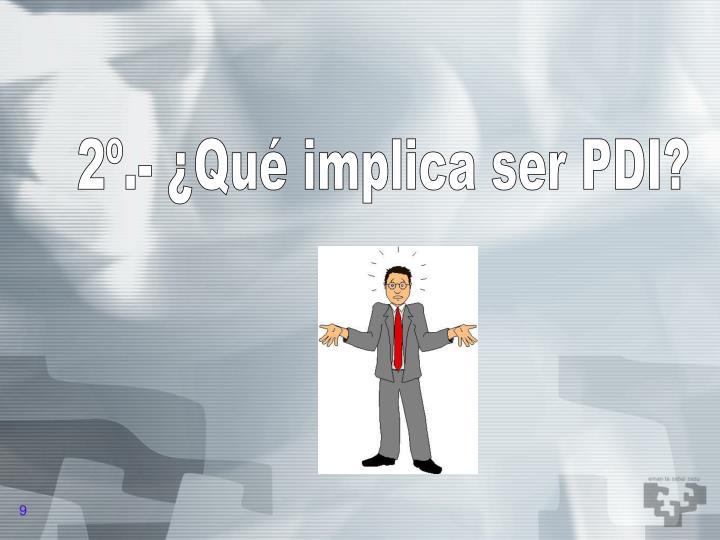 2º.- ¿Qué implica ser PDI?