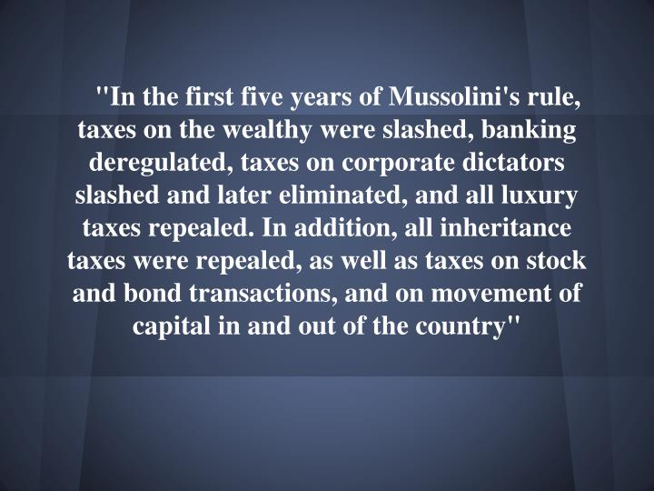 """In the first five years of Mussolini's rule, taxes on the wealthy were slashed, banking deregulated, taxes on corporate dictators slashed and later eliminated, and all luxury taxes repealed. In addition, all inheritance taxes were repealed, as well as taxes on stock and bond transactions, and on movement of capital in and out of the country"""