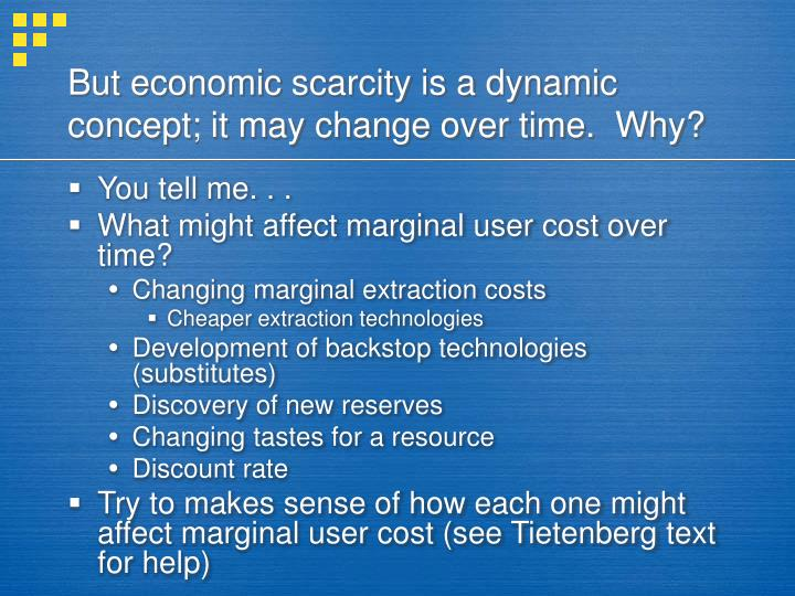 But economic scarcity is a dynamic concept; it may change over time.  Why?
