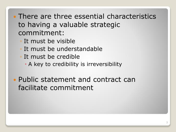 There are three essential characteristics to having a valuable strategic commitment: