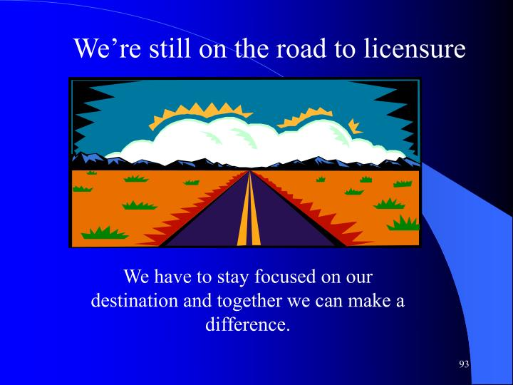 We're still on the road to licensure