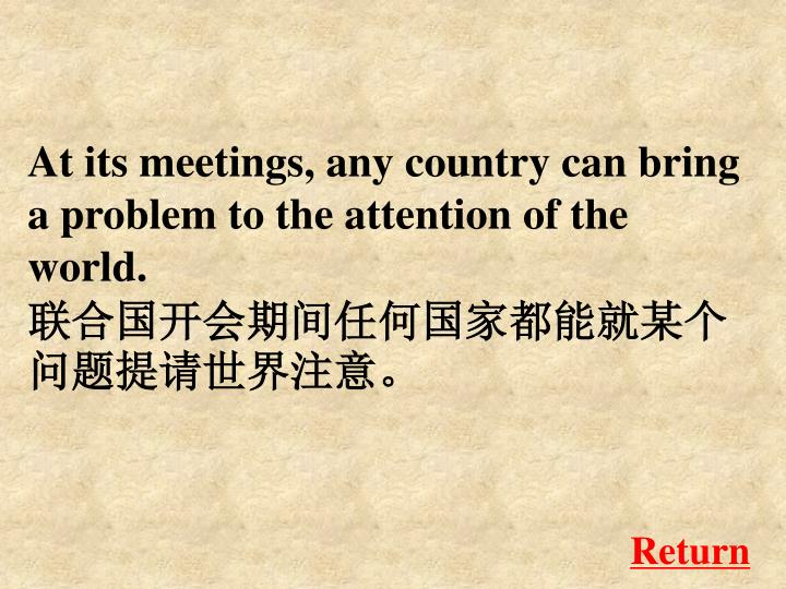 At its meetings, any country can bring a problem to the attention of the world.