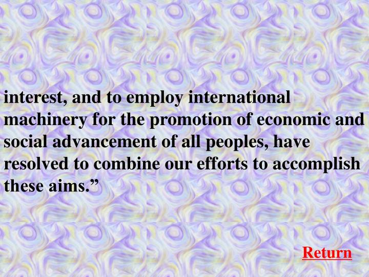 """interest, and to employ international machinery for the promotion of economic and social advancement of all peoples, have resolved to combine our efforts to accomplish these aims."""""""