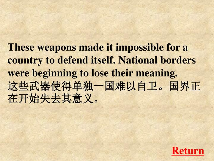 These weapons made it impossible for a country to defend itself. National borders were beginning to lose their meaning.