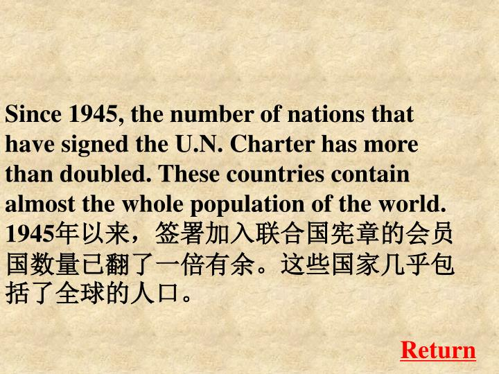 Since 1945, the number of nations that have signed the U.N. Charter has more than doubled. These countries contain almost the whole population of the world.